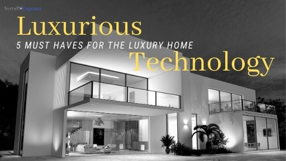 Home technology: 5 Must-haves for the Luxury Home